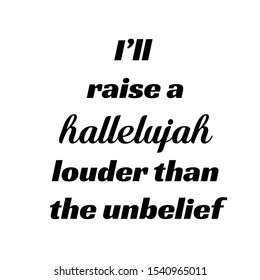 Biblical Phrase, I will raise a Hallelujah louder than the unbelief, typography for print or use as poster, card, flyer or T shirt