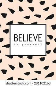 """Black brush strokes pattern on pastel pink background. """"Believe in Yourself"""" text in black and white. Inspirational quote poster, greeting card, apparel design."""