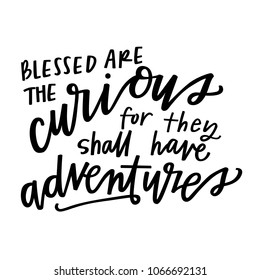 Blessed are the curious for they shall have adventures