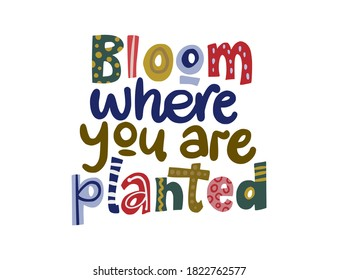 Bloom where you are planted. Hand drawn vector lettering quote. Positive text illustration for greeting card, poster and apparel shirt design.