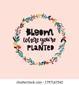 Bloom where you're planted lettering, gardening design.Cute flowers arranged in the shape of a wreath perfect for textile,wrapping paper,poster,flower market visual,cards,ads,t shirt,bag.