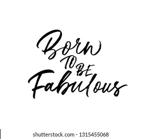 Born to be fabulous hand drawn phrase calligraphy. Motivational slogan isolated clipart. Handwritten ink pen grunge quote. Inspirational paint brush lettering. Textile, poster black design element.