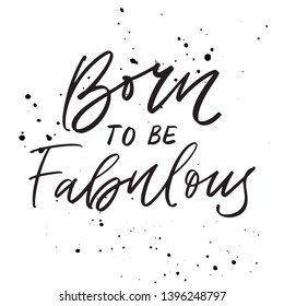 Born to be fabulous - hand drawn lettering quote. Modern calligraphy phrase about freedom, slogan illustration. For poster, banner, card, mug or t-shirt. Vector illustration