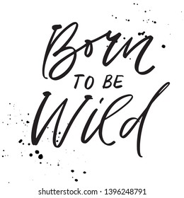 Born to be wild - hand drawn lettering quote. Modern calligraphy phrase about freedom, slogan illustration. For poster, banner, card, mug or t-shirt. Vector illustration