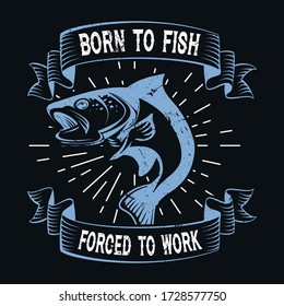 Born to fish forced to work - Fishing T Shirt Design,T-shirt Design, Vintage fishing emblems, Boat, Fishing labels.