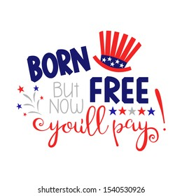 Born free but now youll pay. Hat with stars of America, festive fireworks.