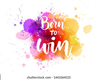 Born to win - inspirational handwritten modern calligraphy lettering text on abstract watercolor paint splash background. Inspirational text.