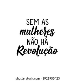 Brazilian Lettering. Translation from Portuguese - Without women there is no revolution. Modern vector brush calligraphy. Ink illustration. Perfect design for greeting cards, posters, t-shirts