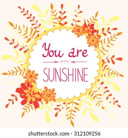 Bright and colorful greeting card with round frame, flowers and text You are my sunshine
