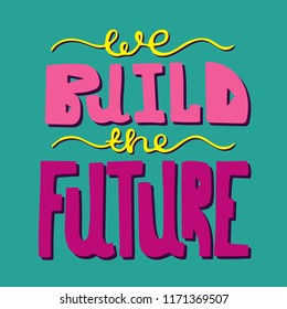 Bright hand-drawn modern lettering - We build the future.