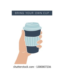 Bring your own cup coffee cup. Hand holding reusable cup. Zero waste vector illustration