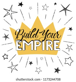 Build your Empire poster. Hand drawn inspirational qoute with crown and stars isolated on white background. Vector illustration lettering.