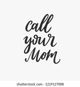 Call your Mom. Hand drawn calligraphy lettering inspirational quotes. Handwritten ink on white background.