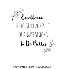 Calligraphy saying for print. Vector Quote. Excellence Is The Gradual Result Of Always Striving To Do Better.