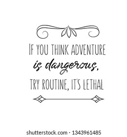 Calligraphy saying for print. Vector Quote. If you think adventure is dangerous, try routine, it's lethal