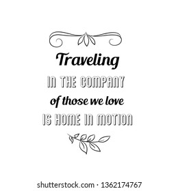 Calligraphy saying for print. Vector Quote. Traveling in the company of those we love is home in motion