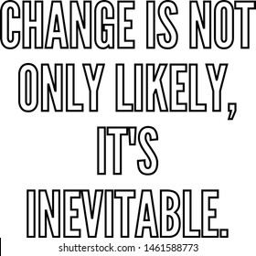 Change is not only likely It's inevitable
