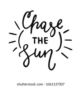 Chase the Sun - hand drawn lettering phrase isolated on the white background. Fun brush ink vector illustration for banners, greeting card, poster design