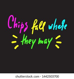 Chips fall where they may - inspire motivational quote. Hand drawn lettering. Youth slang, idiom. Print for inspirational poster, t-shirt, bag, cups, card, flyer, sticker, badge. Cute funny vector