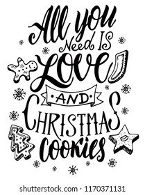 Christmas quote. The hand-drawing quote: All you need is love and christmas cookies. In a trendy calligraphic style, and image of cookies. For card, mug, brochures, poster, t-shirts, phone case etc.