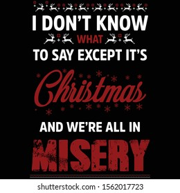 Christmas quote -i don't know to say except it's Christmas and we're all in misery  - design for ugly sweater.