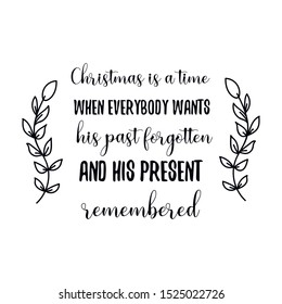 Christmas is a time when everybody wants his past forgotten and his present remembered. Calligraphy saying for print. Vector Quote