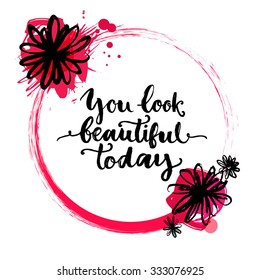 Circle frame with rough brush stroke, ink flowers and paint splashes. Inspirational quote - you look beautiful today. Vector hand lettering, brush script calligraphy