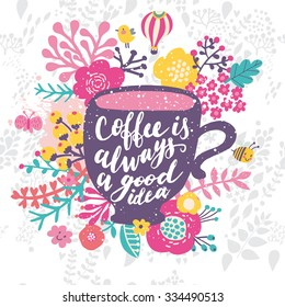 Coffee is always a good idea. Bright concept card with cup of coffee, colorful flowers, bird, bee, cloud and butterfly in vector