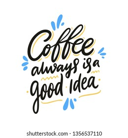 Coffee always is a good idea. Hand drawn vector lettering quote. Isolated on white background. Design for decor, cards, print, web, poster, banner, t-shirt
