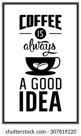 Coffee is always a good idea - Quote Typographical Background. Vector EPS8 illustration.
