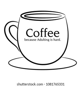 Coffee, because adulting is hard.
