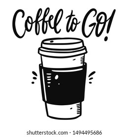 Coffee to go cup hand drawn vector illustration and lettering. Isolated on white background. Cartoon style. Design for decor, cards, print, web, poster, banner, t-shirt