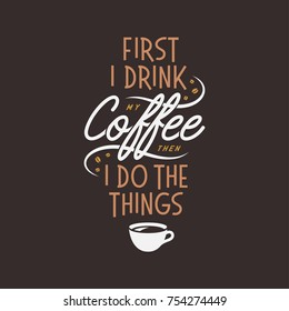 Coffee related inspirational quote. First I drink my coffee then I do the things. Typographical lettering for cafe advertising, prints, posters. Vector vintage illustration.