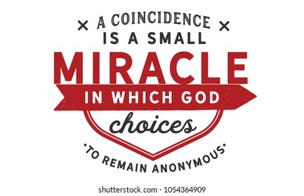A coincidence is a small miracle in which God chooses to remain anonymous