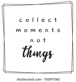 Collect the moments not things lettering inspirational typography quotes poster.