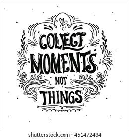 Collect moments, not things. Vector motivation inspirational quote. Hand lettering. Can be used as a print on T-shirts and bags, for posters, invitations and cards.