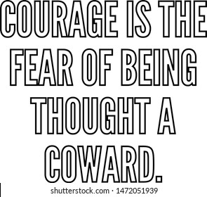 Courage is the fear of being thought a coward