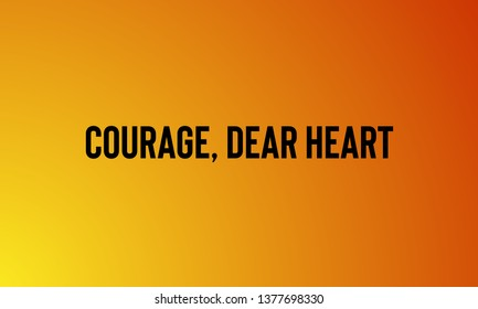 COURAGE,DEAR HEART  motivational quotes