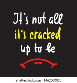 It's cracked up to be - inspire motivational quote. Hand drawn lettering. Youth slang, idiom. Print for inspirational poster, t-shirt, bag, cups, card, flyer, sticker, badge. Cute funny vector