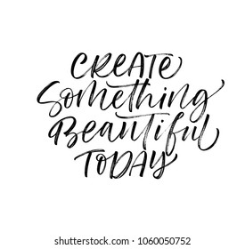 Create something beautiful today phrase. Ink illustration. Modern brush calligraphy. Isolated on white background.