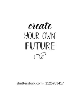 Create your own future. Ink hand lettering. Modern brush calligraphy. Inspiration graphic design typography element.