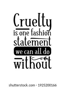 Cruelty is one fashion statement we can all do without. Hand drawn typography poster design. Premium Vector.