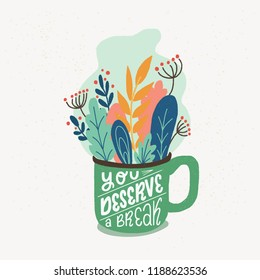 Cup full of leaves and herbs and lettering You Deserve A Break. Flat style vector illustration with handwritten positive self-talk inspirational quote.