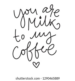 cute hand drown poster with phrase 'you are milk to my coffee'. romantic theme. for  coffeshops, love cards, t-short prints. vector.