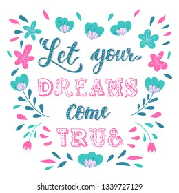 Cute hand lettering inspirational quotation 'Let your dreams come true' decorated by abstract flowers and leaves on white background. Good for posters, prints, cards, stationery, scrapbooking, etc.