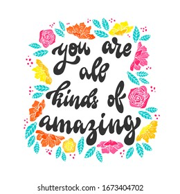 cute hand lettering quote 'you're all kinds of amazing' decorated with flowers, leaves, dots on white background. Good for mother's day cards, posters, prints, etc. Feminism theme. EPS 10