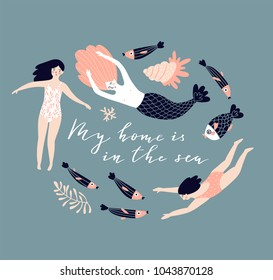 Cute hand-drawn poster design  with  swimming girls, mermaid, fish and shell. Underwater background with lettering - 'My home is in the sea'. Vector illustration in hand drawn style.