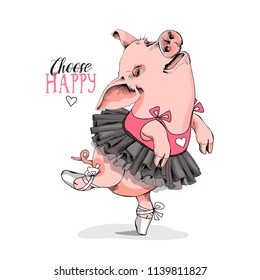 Cute Pig in a ballerina tutu and in a ballet shoes. Choose happy - lettering quote. Humor card, poster, t-shirt composition, hand drawn style print. Vector illustration.