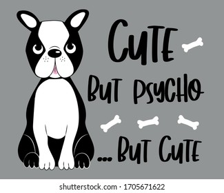 Cute but psycho...but cute -funny text with Boston terrier. Good for poster, banner, textile print, and gift design.