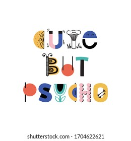 CUTE BUT PSYCHO. Typography motivational card. Vector poster with phrase for nursery, kids room, play room. Design lettering for t-shirt, sticker, print. Colorful letters isolated on white background.